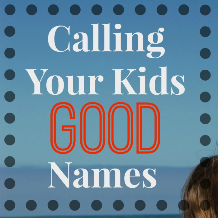 The Power of Calling Your Kids Good Names - Simple. Home. Blessings