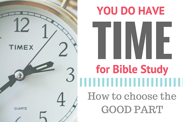 How to choose the GOOD PART, encouragement for Bible study for women